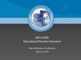 WELCOME Educational Results Overview  State Attendance Conference April 16, 2014