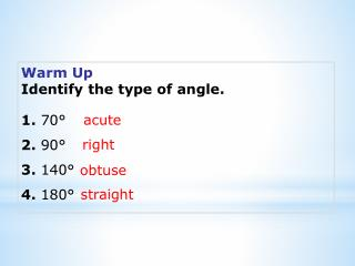 Warm Up Identify the type of angle. 1. 70° 2. 90° 3. 140° 4. 180°