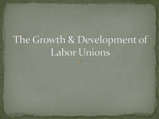 The Growth & Development of Labor Unions