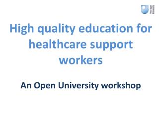 High quality education for healthcare support workers An Open University workshop