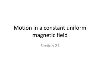 Motion in a constant uniform magnetic field