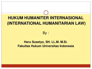 HUKUM HUMANITER INTERNASIONAL  (INTERNATIONAL HUMANITARIAN LAW) By : Heru Susetyo, SH. LL.M. M.Si.