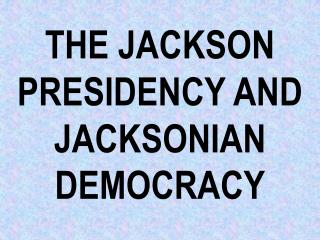 THE JACKSON PRESIDENCY AND JACKSONIAN DEMOCRACY