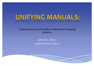 Creating Policy and Procedure Manuals for Merging Libraries John Ash, UNG-G Cynthia Horne, UNG-D