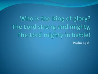 Who is the King of glory? The Lord strong and mighty, The Lord mighty in battle!