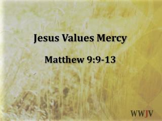 Jesus Values  Mercy Matthew  9:9-13