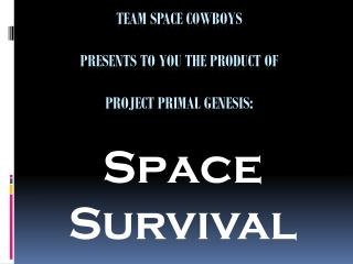 Team Space Cowboys  Presents to you the product of  project Primal Genesis:
