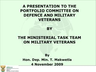 A PRESENTATION TO THE PORTFOLIO COMMITTEE ON DEFENCE AND MILITARY VETERANS BY THE MINISTERIAL TASK TEAM ON MILITARY VETE