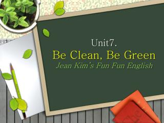 Unit7.  Be Clean, Be Green J ean Kim's Fun  Fun  English