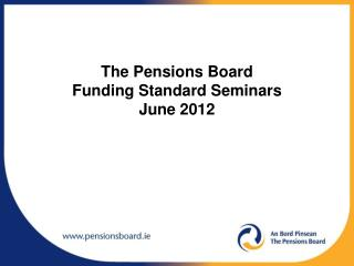 The Pensions Board  Funding Standard Seminars  June 2012