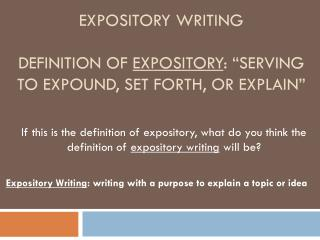 "Expository writing Definition of  Expository : ""serving to expound, set forth, or explain"""