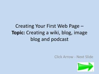Creating Your First Web Page –  Topic:  C reating a wiki, blog, image blog and podcast