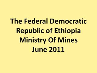 The Federal Democratic Republic of Ethiopia Ministry Of Mines June 2011