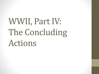 WWII , Part  IV:  The Concluding Actions