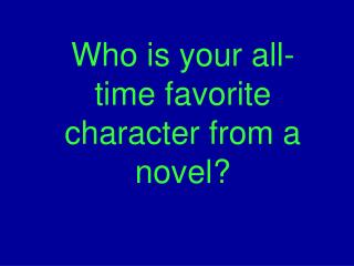 Who is your all-time favorite character from a novel?