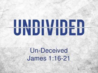 Un-Deceived James 1:16-21