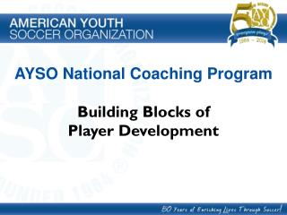 AYSO National Coaching Program Building Blocks of  Player Development