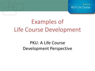 Examples of  Life  Course  Development PKU : A Life Course  Development  Perspective