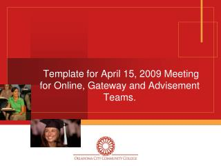 Template for April 15, 2009 Meeting for Online, Gateway and Advisement Teams.
