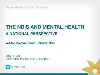 THE NDIS AND MENTAL HEALTH A NATIONAL PERSPECTIVE WAAMH Sector Forum – 26 May 2014