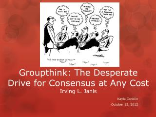 Groupthink: The Desperate Drive for Consensus at Any Cost Irving L. Janis