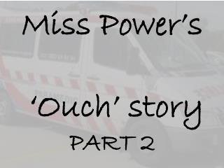 Miss Power's  'Ouch' story PART 2