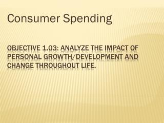 Objective 1.03: Analyze the impact of personal growth/development and change throughout life.