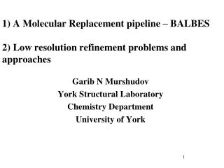 1) A Molecular Replacement pipeline – BALBES 2) Low resolution refinement problems and approaches