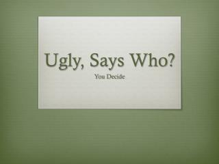 Ugly, Says Who?
