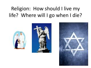 Religion:  How should I live my life?  Where will I go when I die?