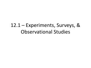 12.1 –  Experiments, Surveys, & Observational Studies