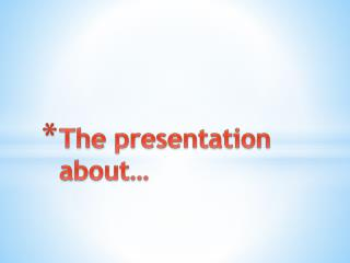 The presentation about…