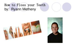 How to Floss your Teeth by: Ryann Metheny