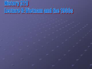 History 320 Lecture 9: Vietnam and the 1960s
