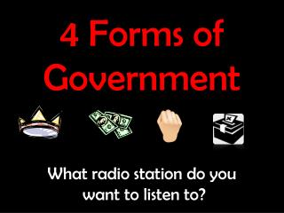 4 Forms of Government What radio station do you  want to listen to?