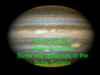 Solar  System: Types of planets Sizes and distances in the Solar System