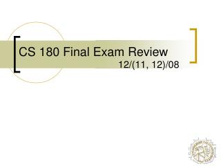 CS 180 Final Exam Review 12/(11, 12)/08