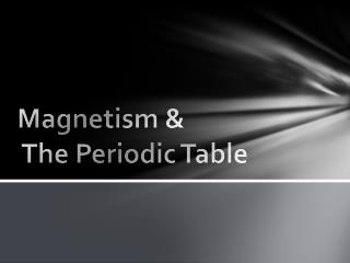 Magnetism &  The Periodic Table