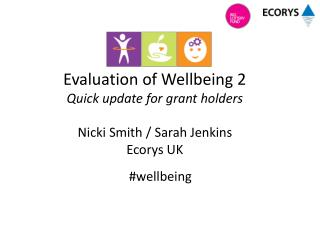 Evaluation of Wellbeing 2 Quick update for  grant holders Nicki Smith / Sarah Jenkins  Ecorys UK