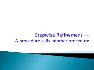 Stepwise Refinement -- A procedure calls another procedure