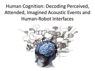 Human Cognition: Decoding Perceived, Attended, Imagined Acoustic Events and Human-Robot Interfaces