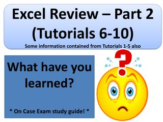 Excel Review – Part  2  (Tutorials  6-10) Some information contained from Tutorials  1-5 also