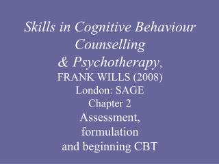 Skills in Cognitive Behaviour  Counselling & Psychotherapy , FRANK WILLS (2008) London: SAGE Chapter 2  Assessment,  for