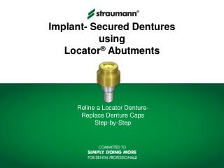 Implant- Secured Dentures using  Locator ®  Abutments