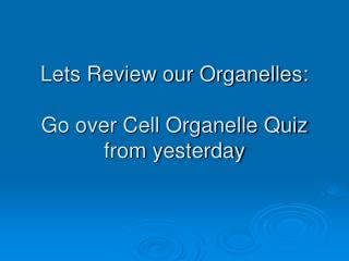 Lets Review our Organelles: Go over Cell Organelle Quiz from yesterday