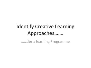 Identify Creative Learning Approaches…….