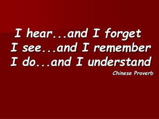 I hear...and I forget I see...and I remember I do...and I understand Chinese Proverb