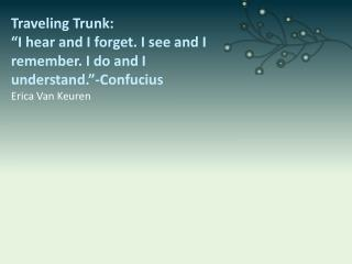 "Traveling Trunk: ""I hear and I forget. I see and I remember. I do and I understand.""-Confucius"