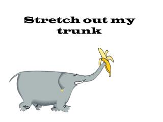 Stretch out my trunk