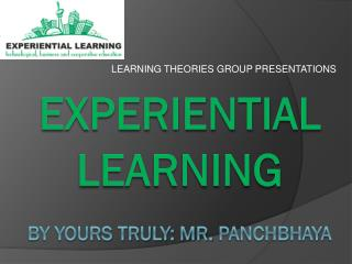 Experiential learning By yours  truly: Mr .  Panchbhaya